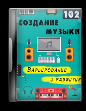 Создание музыки 102 - Варьирование и развитие